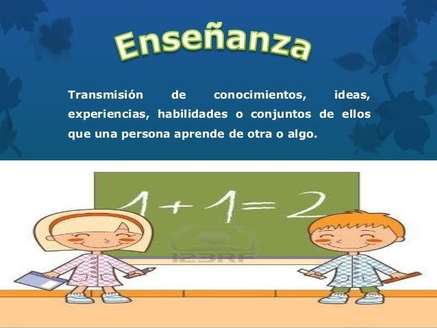 Transmisión de conocimientos, ideas, experiencias, habilidades o conjuntos de ellos que una persona aprende de otra o algo.