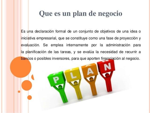 Que es un plan de negocio Es una declaración formal de un conjunto de objetivos de una idea o iniciativa empresarial, que ...