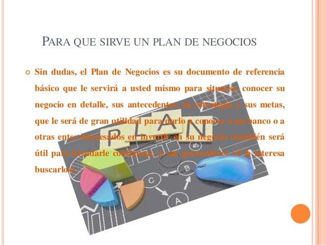 PARA QUE SIRVE UN PLAN DE NEGOCIOS  Sin dudas, el Plan de Negocios es su documento de referencia básico que le servirá a ...