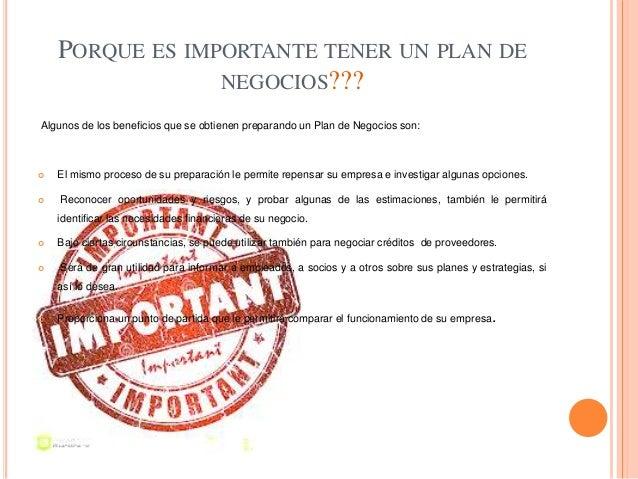PORQUE ES IMPORTANTE TENER UN PLAN DE NEGOCIOS??? Algunos de los beneficios que se obtienen preparando un Plan de Negocios...