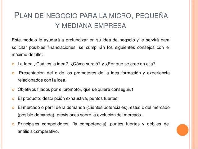 PLAN DE NEGOCIO PARA LA MICRO, PEQUEÑA Y MEDIANA EMPRESA Este modelo le ayudará a profundizar en su idea de negocio y le s...