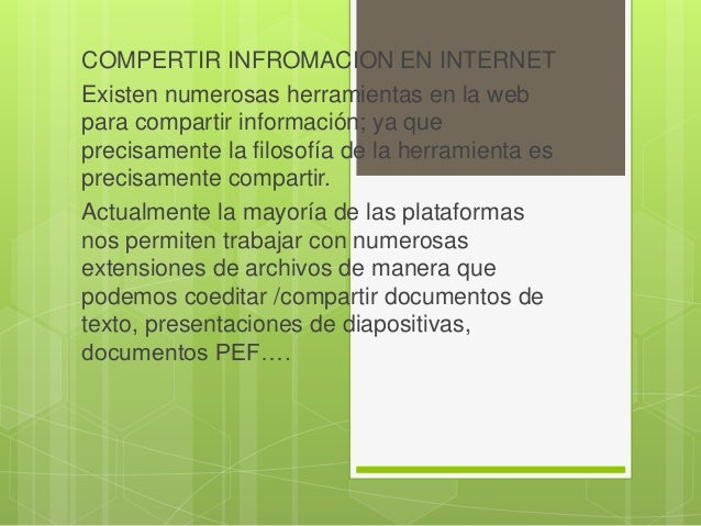 COMPERTIR INFROMACION EN INTERNET Existen numerosas herramientas en la web para compartir información; ya que precisamente...