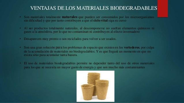 VENTAJAS DE LOS MATERIALES BIODEGRADABLES • Son materiales totalmente naturales que pueden ser consumidos por los microorg...