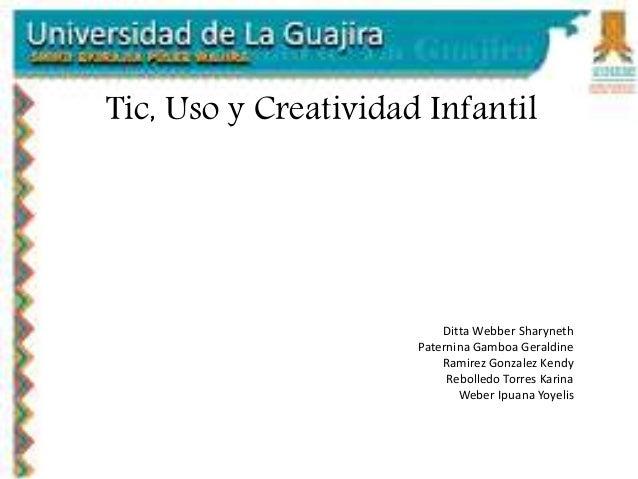 Tic, Uso y Creatividad Infantil Ditta Webber Sharyneth Paternina Gamboa Geraldine Ramirez Gonzalez Kendy Rebolledo Torres ...