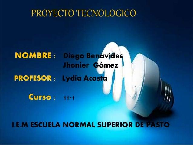 PROYECTO TECNOLOGICO NOMBRE : Diego Benavides Jhonier Gómez PROFESOR : Lydia Acosta Curso : 11-1 I.E.M ESCUELA NORMAL SUPE...