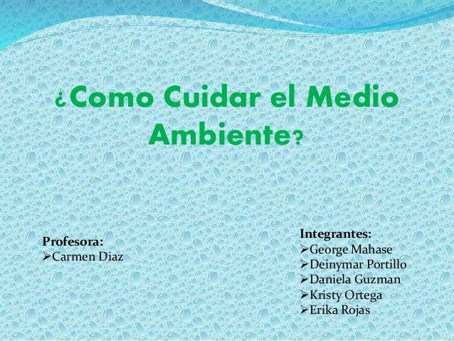 ¿Como Cuidar el Medio Ambiente? Integrantes: George Mahase Deinymar Portillo Daniela Guzman Kristy Ortega Erika Rojas...