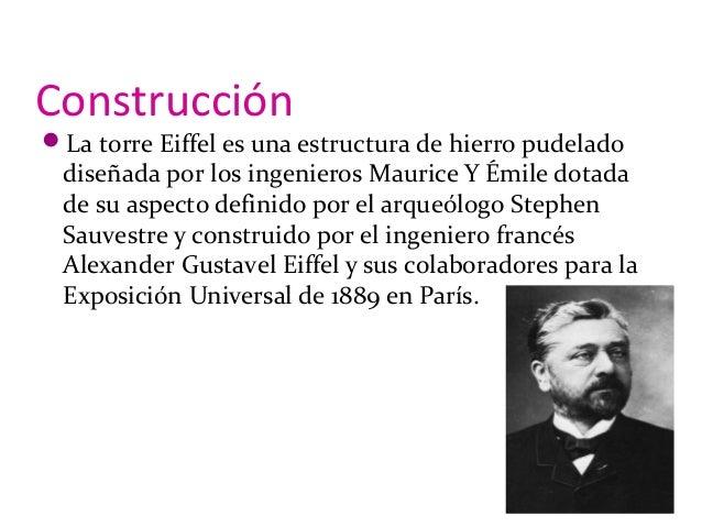 Construcción La torre Eiffel es una estructura de hierro pudelado diseñada por los ingenieros Maurice Y Émile dotada de s...