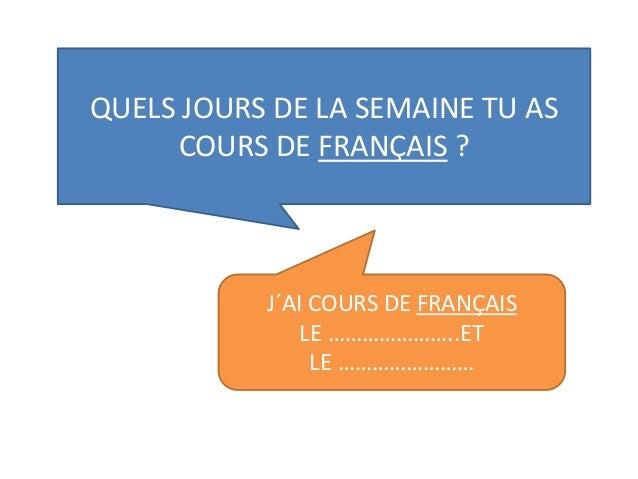 QUELS JOURS DE LA SEMAINE TU AS COURS DE FRANÇAIS ? J´AI COURS DE FRANÇAIS LE …………………..ET LE ……………………