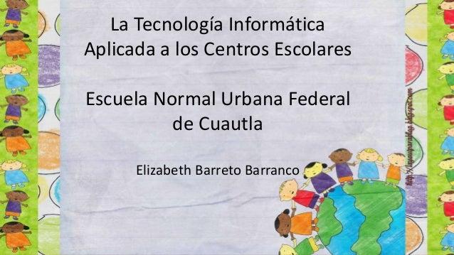 La Tecnología Informática Aplicada a los Centros Escolares Escuela Normal Urbana Federal de Cuautla Elizabeth Barreto Barr...