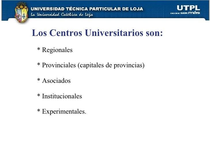 Los Centros Universitarios son: * Regionales * Provinciales (capitales de provincias) * Asociados * Institucionales * Expe...