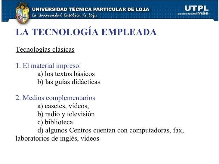 LA TECNOLOGÍA EMPLEADA Tecnologías clásicas 1. El material impreso: a) los textos básicos b) las guías didácticas 2. Medio...