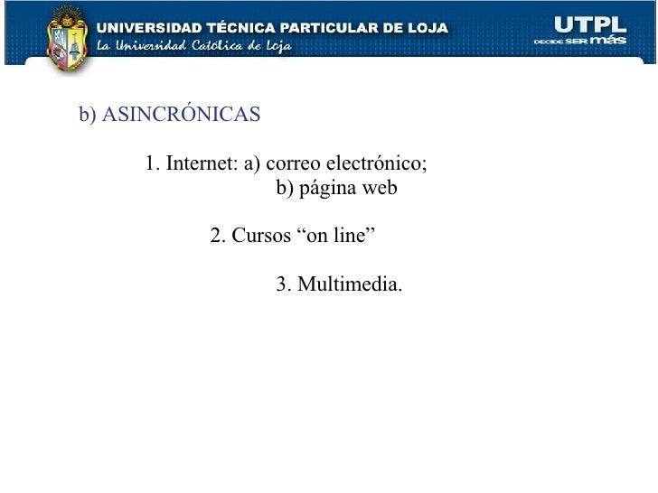 """b) ASINCRÓNICAS 1. Internet: a) correo electrónico;   b) página web 2. Cursos """"on line"""" 3. Multimedia."""