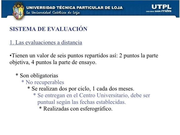 <ul><li>SISTEMA DE EVALUACIÓN </li></ul><ul><li>1. Las evaluaciones a distancia </li></ul><ul><li>Tienen un valor de seis ...