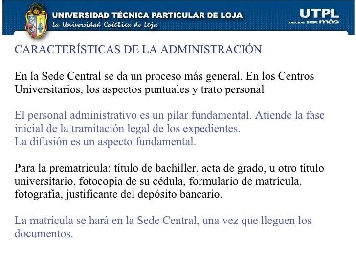 CARACTERÍSTICAS DE LA ADMINISTRACIÓN En la Sede Central se da un proceso más general. En los Centros Universitarios, los a...