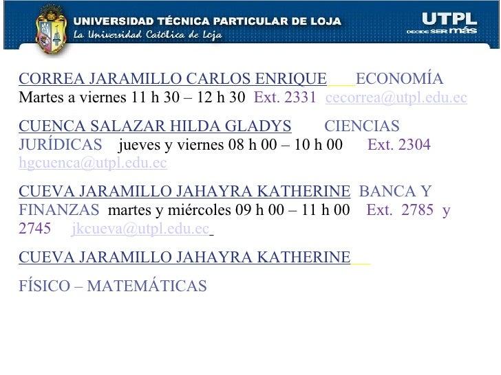 CORREA JARAMILLO CARLOS ENRIQUE   ECONOMÍA  Martes a viernes 11 h 30 – 12 h 30  Ext. 2331   [email_address] CUENCA SALAZAR...