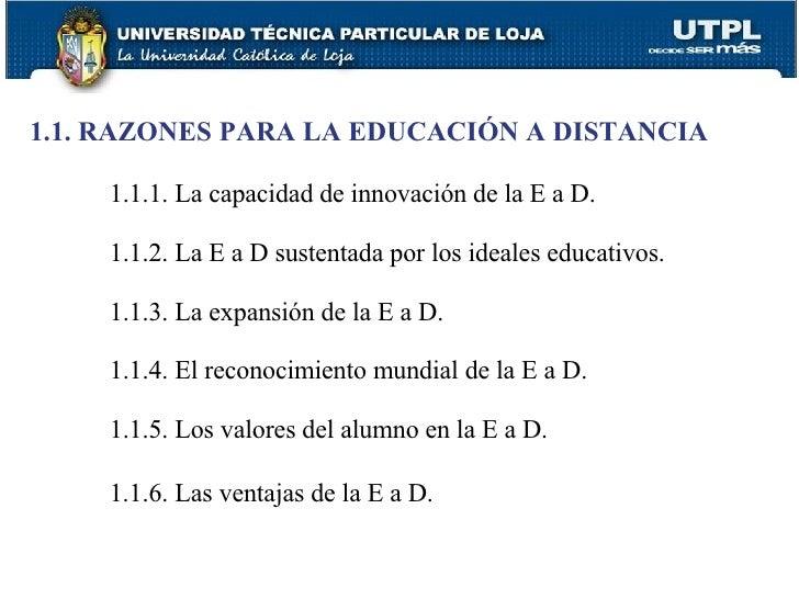 <ul><li>1.1. RAZONES PARA LA EDUCACIÓN A DISTANCIA </li></ul><ul><ul><ul><li>1.1.1. La capacidad de innovación de la E a D...