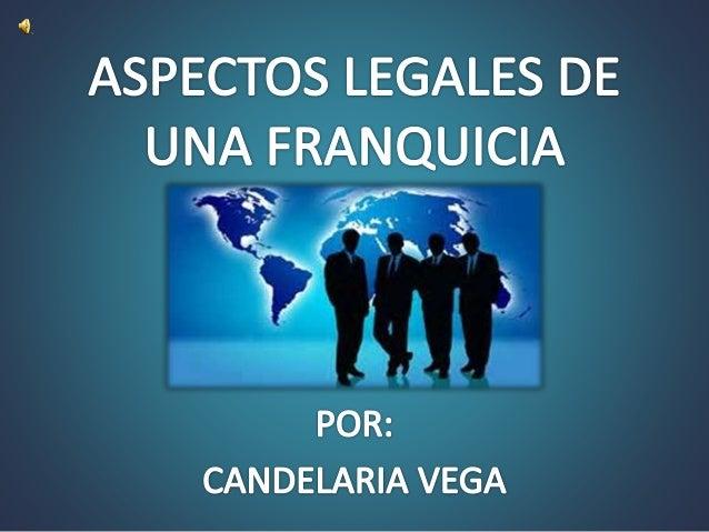 ASPECTOS LEGALES DE UNA FRANQUICIA     CANDELARIA VEGA