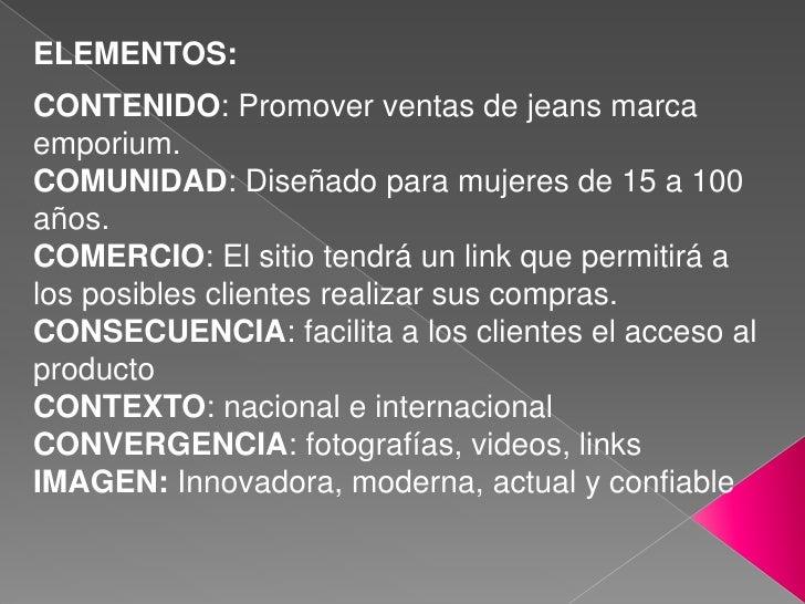 ELEMENTOS:<br />CONTENIDO: Promover ventas de jeans marca emporium.<br />COMUNIDAD: Diseñado para mujeres de 15 a 100 años...
