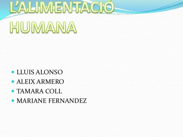 L'ALIMENTACIÓ HUMANA<br />LLUIS ALONSO<br />ALEIX ARMERO<br />TAMARA COLL <br />MARIANE FERNANDEZ<br />