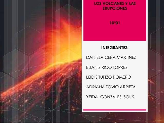 LOS VOLCANES Y LAS ERUPCIONES 10°01 INTEGRANTES: DANIELA CERA MARTINEZ ELIANIS RICO TORRES LEIDIS TURIZO ROMERO ADRIANA TO...
