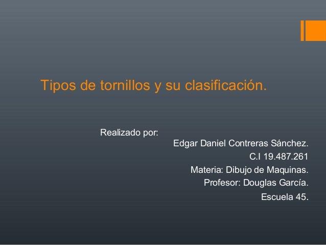 Tipos de tornillos y su clasificación. Realizado por: Edgar Daniel Contreras Sánchez. C.I 19.487.261 Materia: Dibujo de Ma...