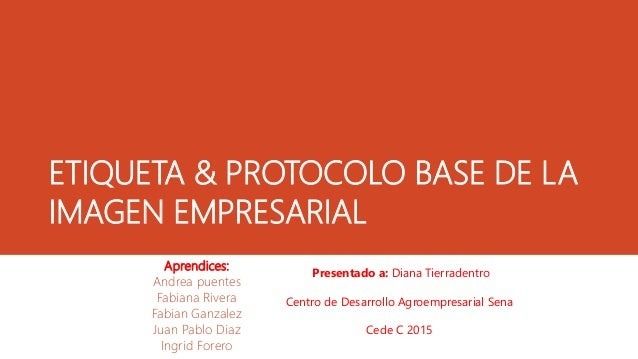 ETIQUETA & PROTOCOLO BASE DE LA IMAGEN EMPRESARIAL Aprendices: Andrea puentes Fabiana Rivera Fabian Ganzalez Juan Pablo Di...
