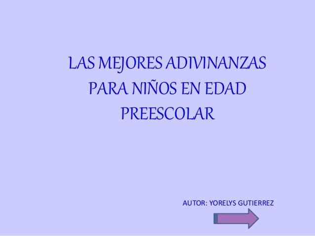 LAS MEJORES ADIVINANZAS PARA NIÑOS EN EDAD PREESCOLAR AUTOR: YORELYS GUTIERREZ
