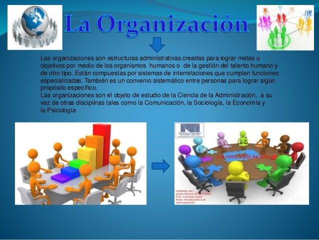 Las organizaciones son estructuras administrativas creadas para lograr metas u objetivos por medio de los organismos human...