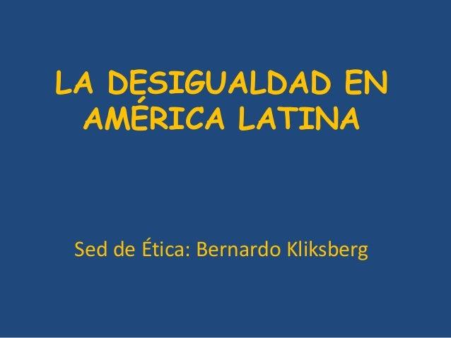 LA DESIGUALDAD EN  AMÉRICA LATINA  Sed de Ética: Bernardo Kliksberg