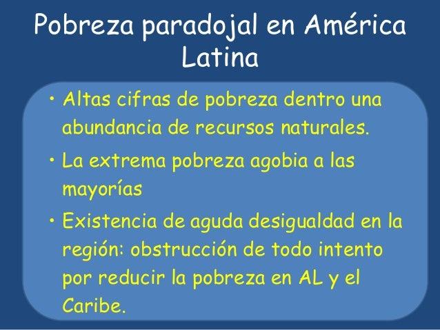 Pobreza paradojal en América  Latina  • Altas cifras de pobreza dentro una  abundancia de recursos naturales.  • La extrem...