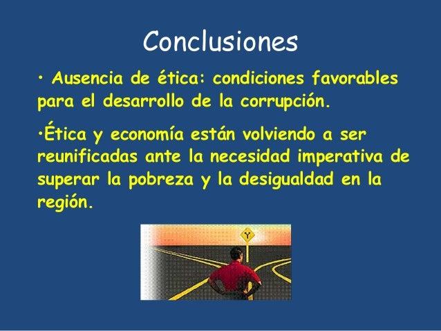 Conclusiones  • Ausencia de ética: condiciones favorables  para el desarrollo de la corrupción.  •Ética y economía están v...