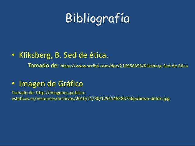 Bibliografía  • Kliksberg, B. Sed de ética.  Tomado de: https://www.scribd.com/doc/216958393/Kliksberg-Sed-de-Etica  • Ima...