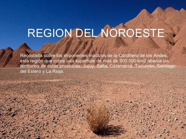 REGION DEL NOROESTE . Recostada sobre los imponentes macizos de la Cordillera de los Andes, esta región que cubre una supe...