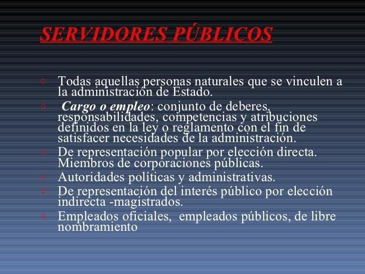 SERVIDORES PÚBLICOS <ul><li>Todas aquellas personas naturales que se vinculen a la administración de Estado.  </li></ul><u...