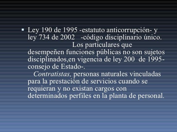 <ul><li>Ley 190  de 1995  -estatuto  anti corrupción- y ley  734   de 2002   -código disciplinario único.  Los particulare...