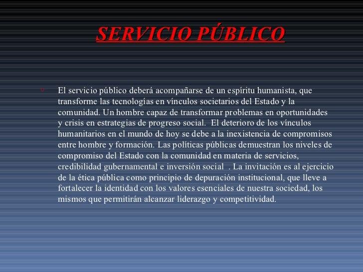 SERVICIO PÚBLICO <ul><li>El servicio público deberá acompañarse de un espíritu humanista, que transforme las tecnologías e...