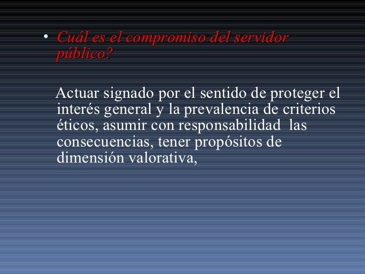 <ul><li>Cuál es el compromiso del servidor público?   </li></ul><ul><li>Actuar signado por el sentido de proteger el inter...