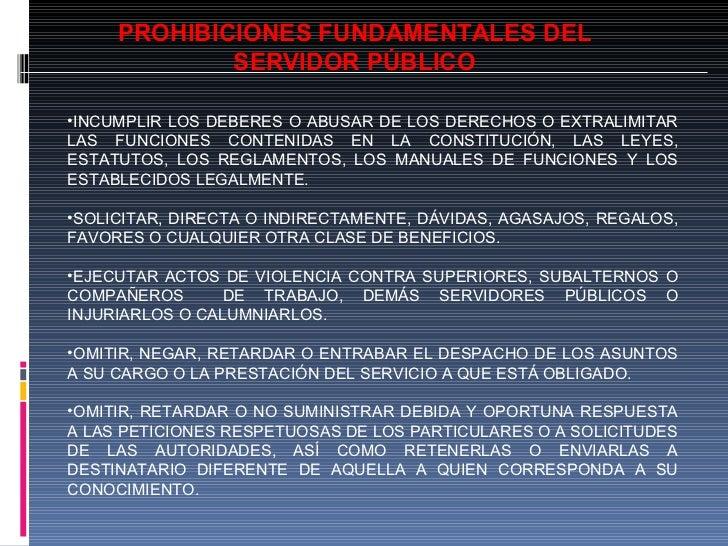 PROHIBICIONES FUNDAMENTALES DEL SERVIDOR PÚBLICO <ul><li>INCUMPLIR LOS DEBERES O ABUSAR DE LOS DERECHOS O EXTRALIMITAR LAS...