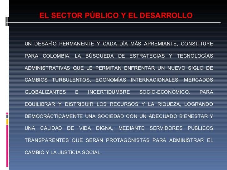 EL SECTOR PÚBLICO Y EL DESARROLLO UN DESAFÍO PERMANENTE Y CADA DÍA MÁS APREMIANTE, CONSTITUYE PARA COLOMBIA, LA BÚSQUEDA D...