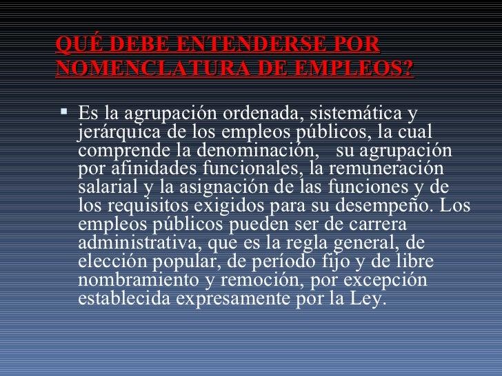 QUÉ DEBE ENTENDERSE POR NOMENCLATURA DE EMPLEOS? <ul><li>Es la agrupación ordenada, sistemática y jerárquica de los empleo...