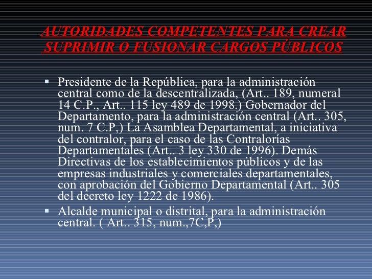 AUTORIDADES COMPETENTES PARA CREAR  SUPRIMIR O FUSIONAR CARGOS PÚBLICOS <ul><li>Presidente de la República, para la admini...