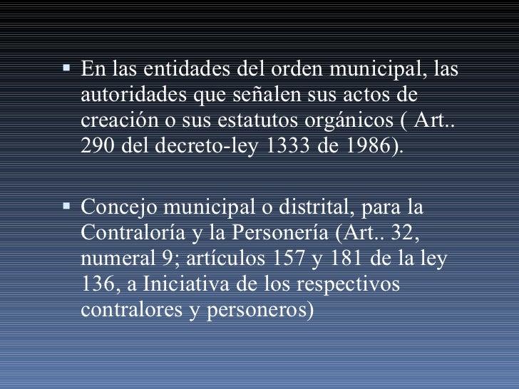 <ul><li>En las entidades del orden municipal, las autoridades que señalen sus actos de creación o sus estatutos orgánicos ...