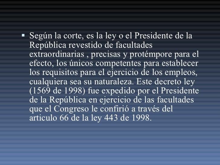 <ul><li>Según la corte, es la ley o el Presidente de la República revestido de facultades extraordinarias , precisas y pro...