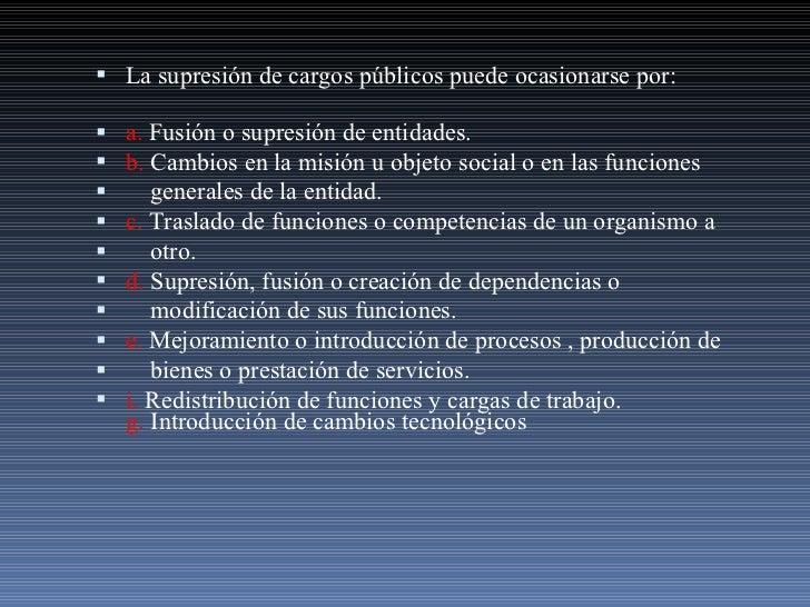 <ul><li>La supresión de cargos públicos puede ocasionarse por: </li></ul><ul><li>a.  Fusión o supresión de entidades. </li...