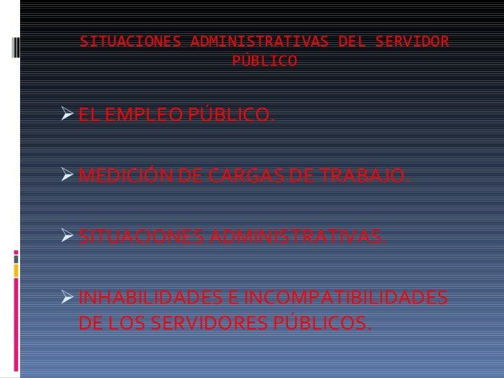 SITUACIONES ADMINISTRATIVAS DEL SERVIDOR PÚBLICO <ul><li>EL EMPLEO PÚBLICO. </li></ul><ul><li>MEDICIÓN DE CARGAS DE TRABAJ...