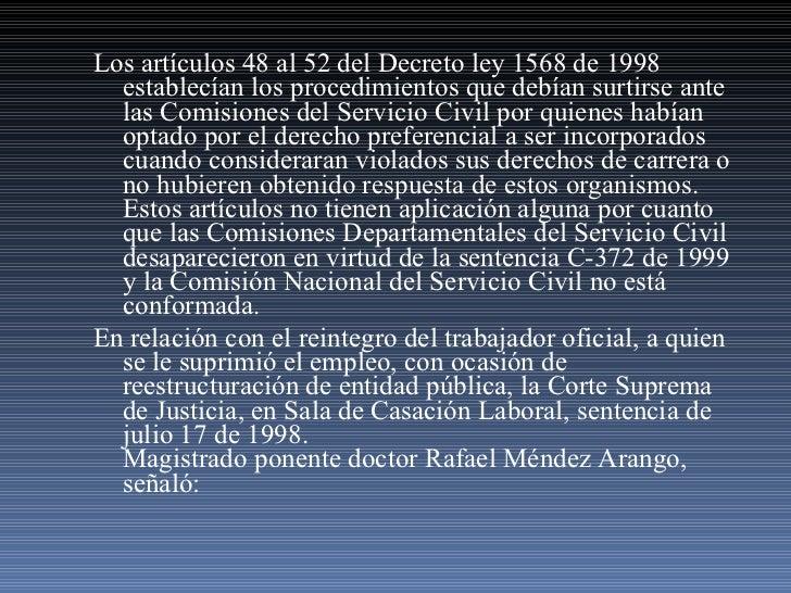 <ul><li>Los artículos 48 al 52 del Decreto ley 1568 de 1998 establecían los procedimientos que debían surtirse ante las Co...