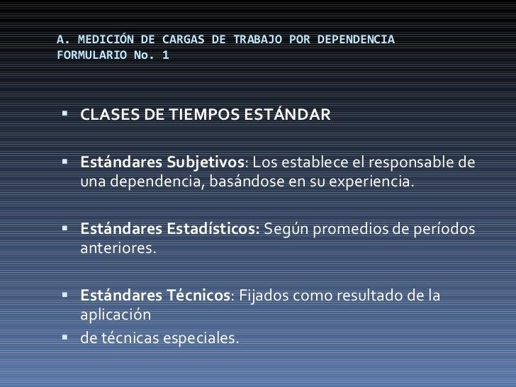 A. MEDICIÓN DE CARGAS DE TRABAJO POR DEPENDENCIA FORMULARIO No. 1 <ul><li>CLASES DE TIEMPOS ESTÁNDAR </li></ul><ul><li>Est...