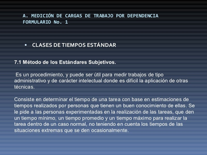 A. MEDICIÓN DE CARGAS DE TRABAJO POR DEPENDENCIA FORMULARIO No. 1 <ul><li>CLASES DE TIEMPOS ESTÁNDAR </li></ul>7.1 Método ...