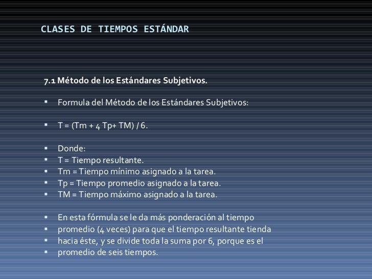 CLASES DE TIEMPOS ESTÁNDAR <ul><li>7.1 Método de los Estándares Subjetivos. </li></ul><ul><li>Formula del Método de los Es...