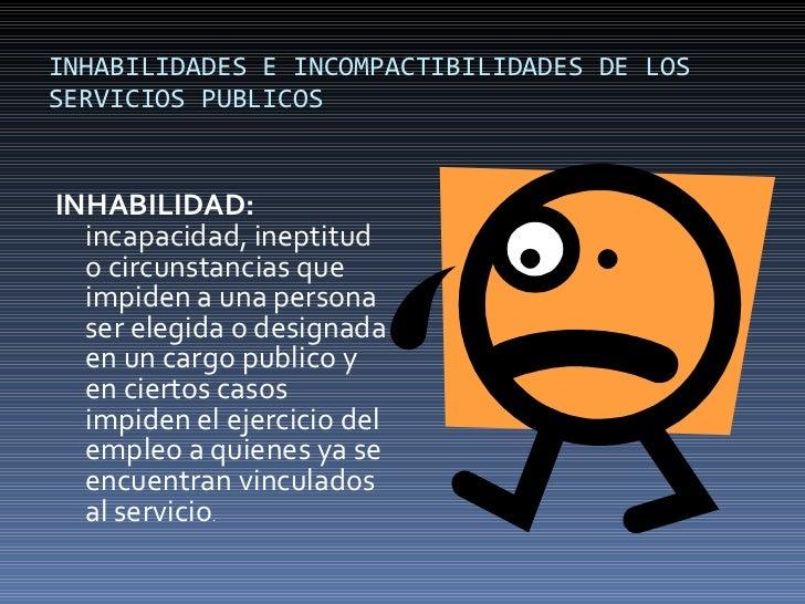 INHABILIDADES E INCOMPACTIBILIDADES DE LOS SERVICIOS PUBLICOS  <ul><li>INHABILIDAD:  incapacidad, ineptitud o circunstanci...